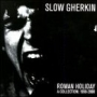 SLOW GHERKIN : Roman Holiday A Collection 1998-2000 CD